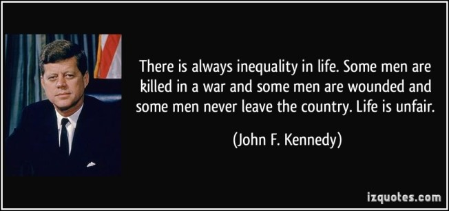 quote-there-is-always-inequality-in-life-some-men-are-killed-in-a-war-and-some-men-are-wounded-and-some-john-f-kennedy-100757